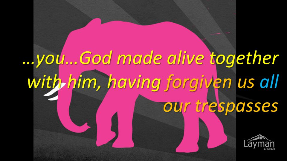 …you…God made alive together with him, having forgiven us all our trespasses