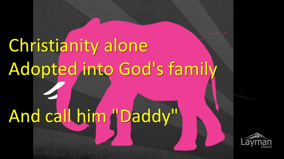 Christianity alone Adopted into God's family And call him
