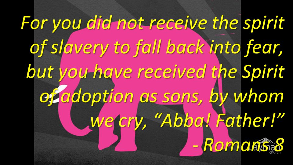 "For you did not receive the spirit of slavery to fall back into fear, but you have received the Spirit of adoption as sons, by whom we cry, ""Abba! Fat"