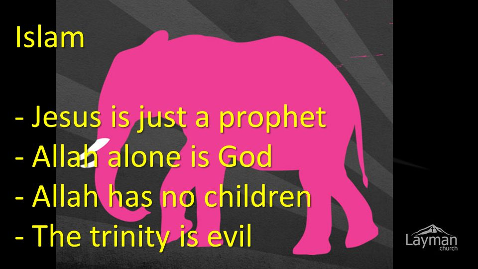 Islam - Jesus is just a prophet - Allah alone is God - Allah has no children - The trinity is evil