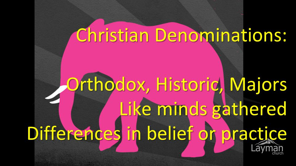 Christian Denominations: Orthodox, Historic, Majors Like minds gathered Differences in belief or practice