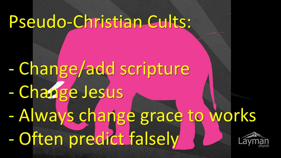 Pseudo-Christian Cults: - Change/add scripture - Change Jesus - Always change grace to works - Often predict falsely
