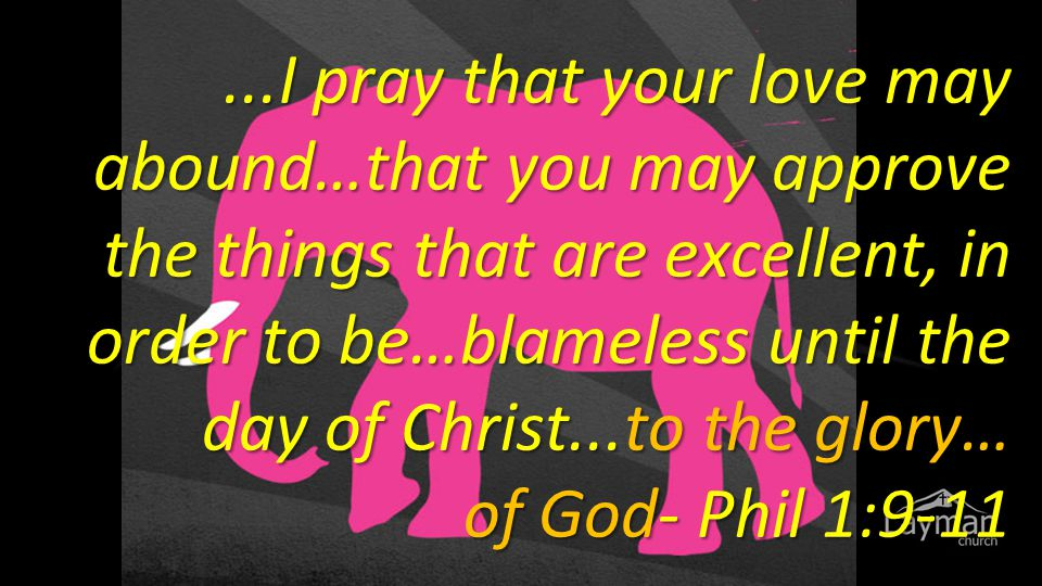 ...I pray that your love may abound…that you may approve the things that are excellent, in order to be…blameless until the day of Christ...to the glor
