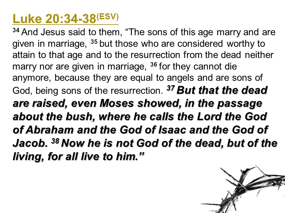 Luke 20:34-38 (ESV) 37 But that the dead are raised, even Moses showed, in the passage about the bush, where he calls the Lord the God of Abraham and