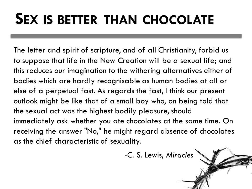 S EX IS BETTER THAN CHOCOLATE The letter and spirit of scripture, and of all Christianity, forbid us to suppose that life in the New Creation will be