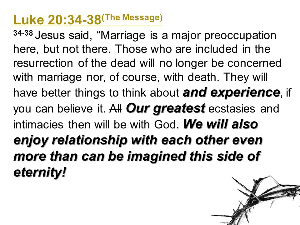 Luke 20:34-38 (The Message) and experience Our greatest We will also enjoy relationship with each other even more than can be imagined this side of et