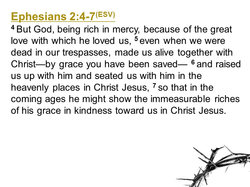 Ephesians 2:4-7 (ESV) 4 But God, being rich in mercy, because of the great love with which he loved us, 5 even when we were dead in our trespasses, ma