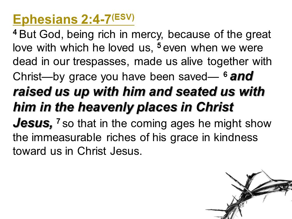 Ephesians 2:4-7 (ESV) and raised us up with him and seated us with him in the heavenly places in Christ Jesus, 4 But God, being rich in mercy, because
