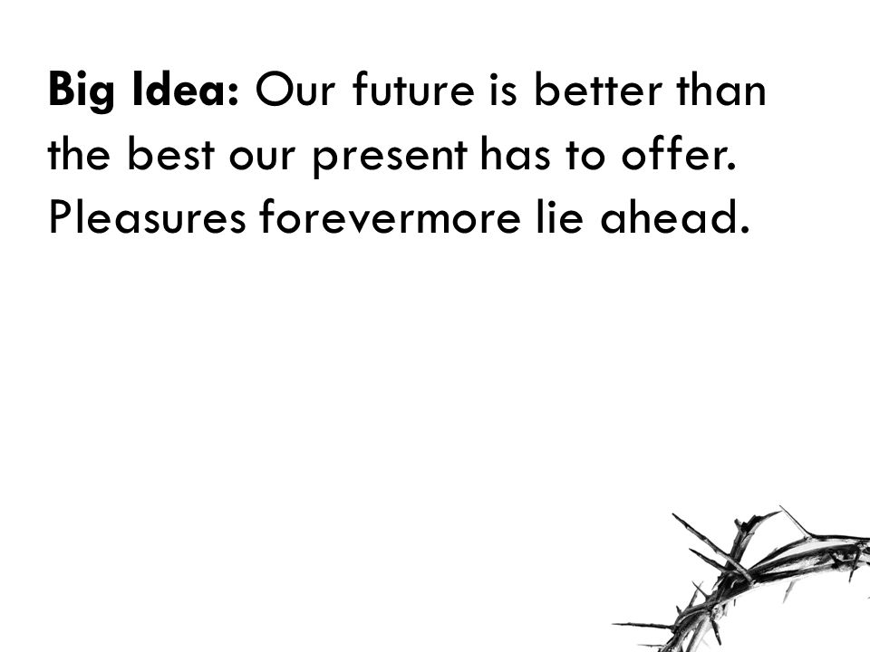Big Idea: Our future is better than the best our present has to offer. Pleasures forevermore lie ahead.