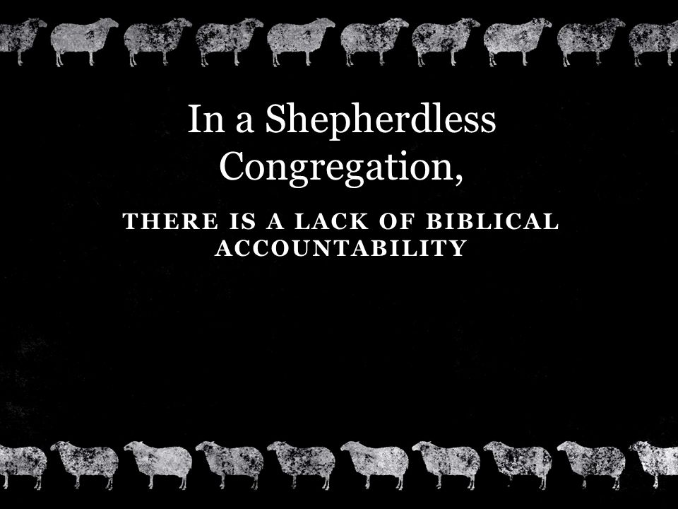 THERE IS A LACK OF BIBLICAL ACCOUNTABILITY In a Shepherdless Congregation,
