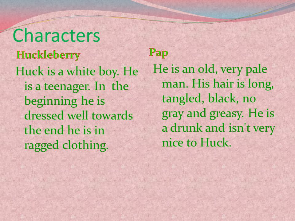 Characters Huck is a white boy.He is a teenager.