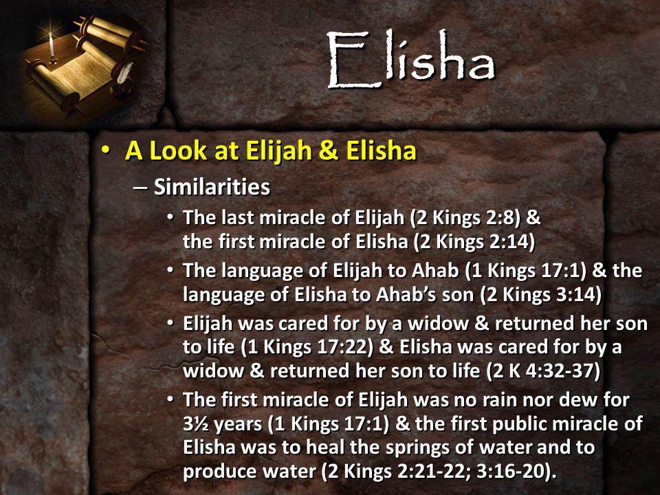 Elisha A Look at Elijah & Elisha A Look at Elijah & Elisha – Similarities The last miracle of Elijah (2 Kings 2:8) & the first miracle of Elisha (2 Kings 2:14) The last miracle of Elijah (2 Kings 2:8) & the first miracle of Elisha (2 Kings 2:14) The language of Elijah to Ahab (1 Kings 17:1) & the language of Elisha to Ahab's son (2 Kings 3:14) The language of Elijah to Ahab (1 Kings 17:1) & the language of Elisha to Ahab's son (2 Kings 3:14) Elijah was cared for by a widow & returned her son to life (1 Kings 17:22) & Elisha was cared for by a widow & returned her son to life (2 K 4:32-37) Elijah was cared for by a widow & returned her son to life (1 Kings 17:22) & Elisha was cared for by a widow & returned her son to life (2 K 4:32-37) The first miracle of Elijah was no rain nor dew for 3½ years (1 Kings 17:1) & the first public miracle of Elisha was to heal the springs of water and to produce water (2 Kings 2:21-22; 3:16-20).