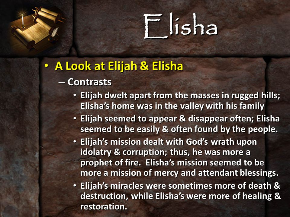 Elisha A Look at Elijah & Elisha A Look at Elijah & Elisha – Contrasts Elijah dwelt apart from the masses in rugged hills; Elisha's home was in the valley with his family Elijah dwelt apart from the masses in rugged hills; Elisha's home was in the valley with his family Elijah seemed to appear & disappear often; Elisha seemed to be easily & often found by the people.