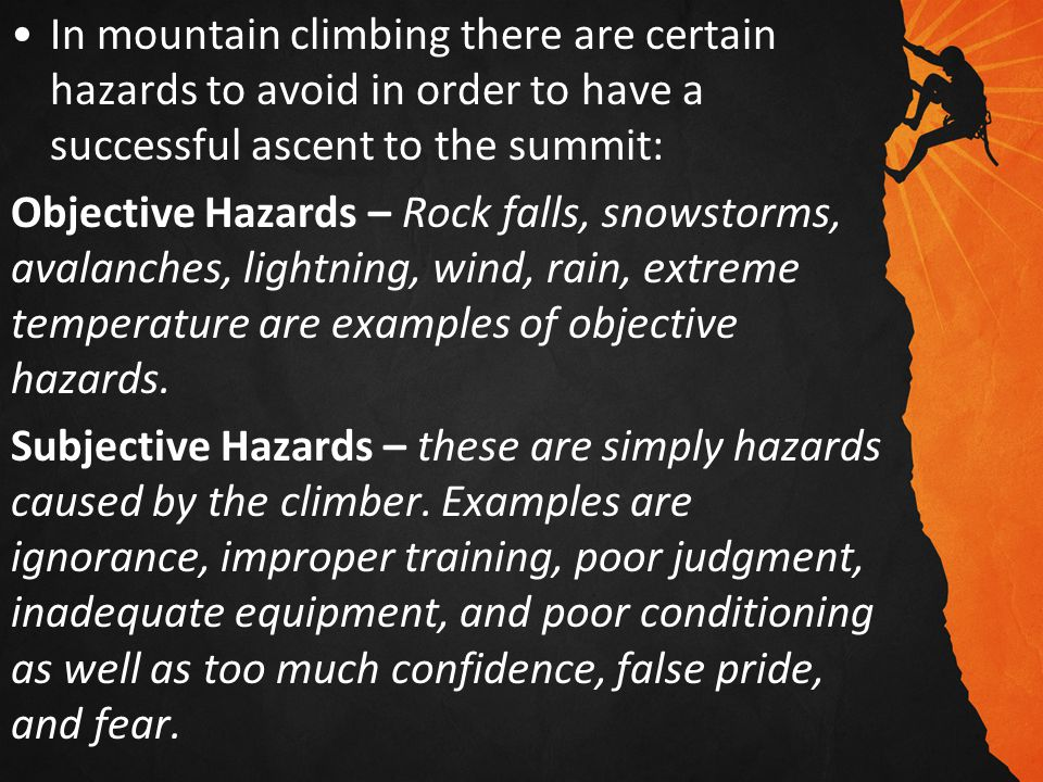 In mountain climbing there are certain hazards to avoid in order to have a successful ascent to the summit: Objective Hazards – Rock falls, snowstorms, avalanches, lightning, wind, rain, extreme temperature are examples of objective hazards.