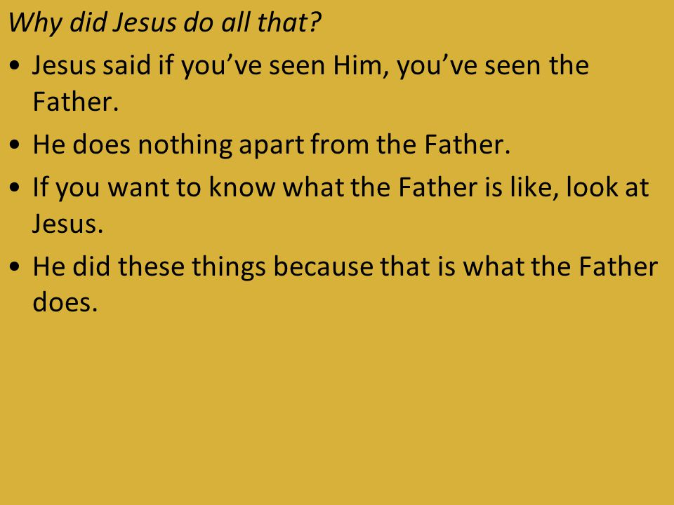 Why did Jesus do all that. Jesus said if you've seen Him, you've seen the Father.