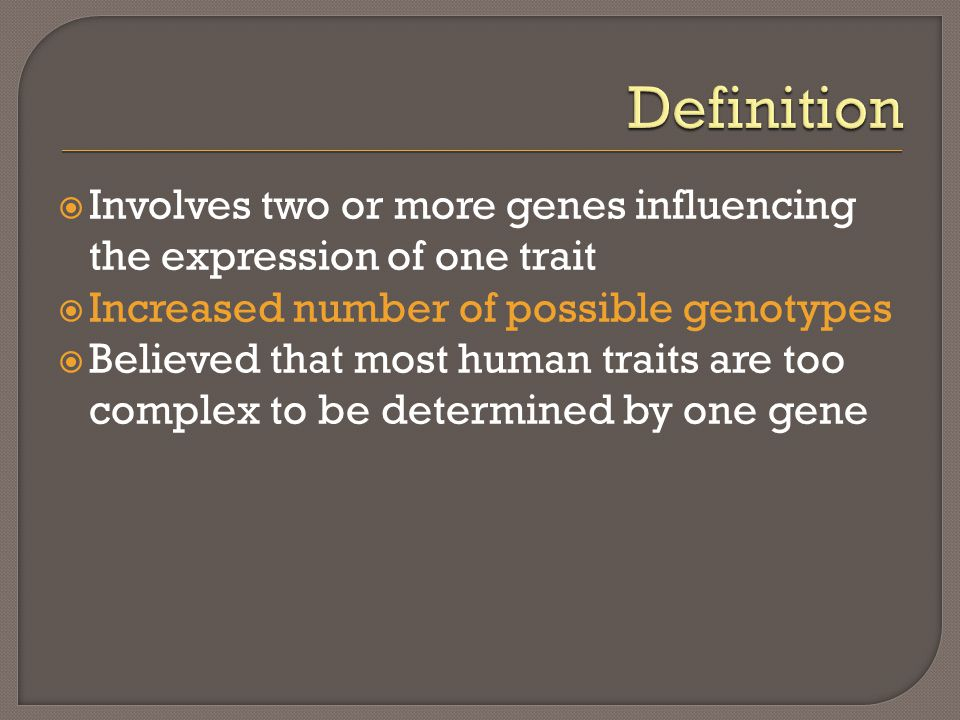  Involves two or more genes influencing the expression of one trait  Increased number of possible genotypes  Believed that most human traits are to
