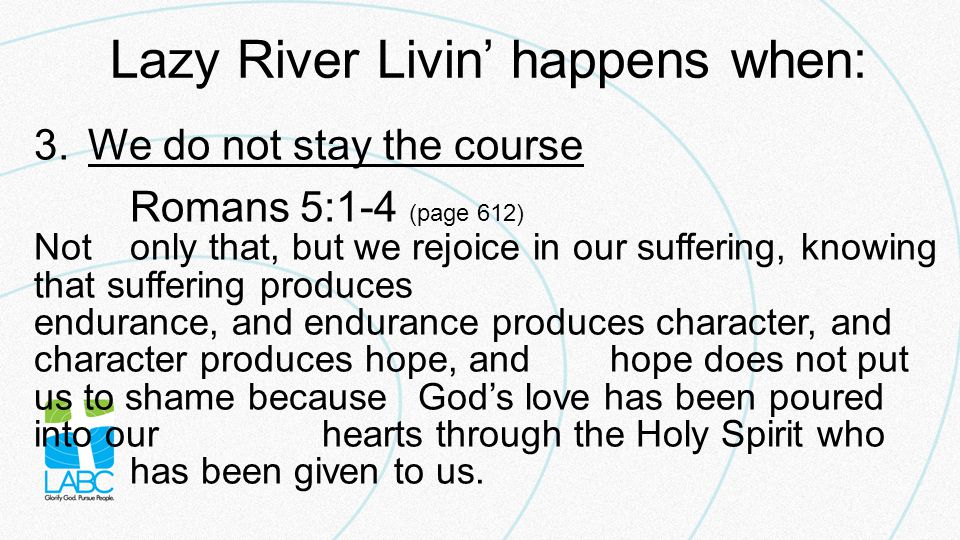 Lazy River Livin' happens when: 4.We are double-minded, distracted by stuff and things, and focused on comfort and leisure Mark 4:19 (page 545) the cares of the world and the deceitfulness of riches and the desire for other things, enter in and choke the word, and it proves unfruitful.