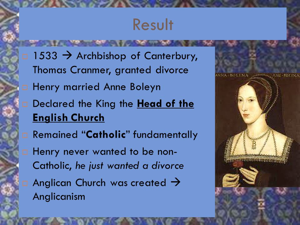 Divorce  Henry wanted Pope Clemente VII to annul the marriage  Said he never should have married her – bad luck to marry dead brother's widow  Catherine refused – didn't want Mary to lose right to the throne  HRE, Charles V, was Catherine's nephew.