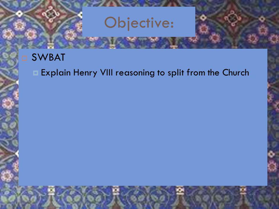 Objective:  SWBAT  Explain Henry VIII reasoning to split from the Church