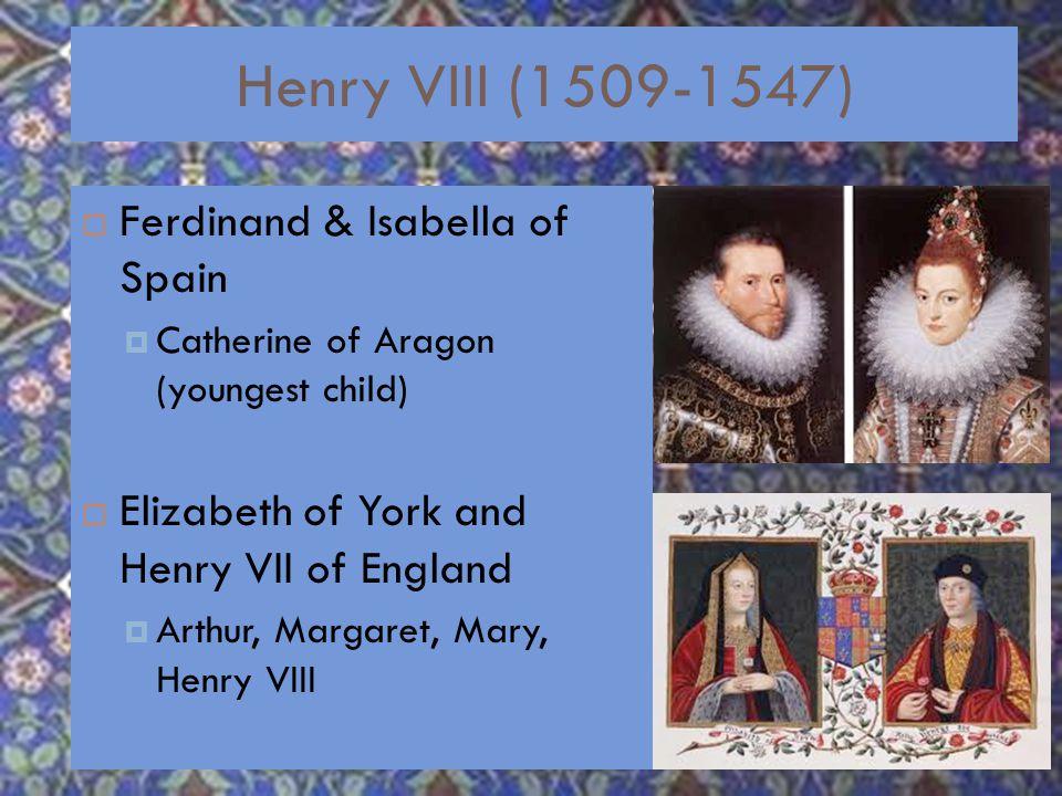 Henry VIII (1509-1547)  Ferdinand & Isabella of Spain  Catherine of Aragon (youngest child)  Elizabeth of York and Henry VII of England  Arthur, Margaret, Mary, Henry VIII