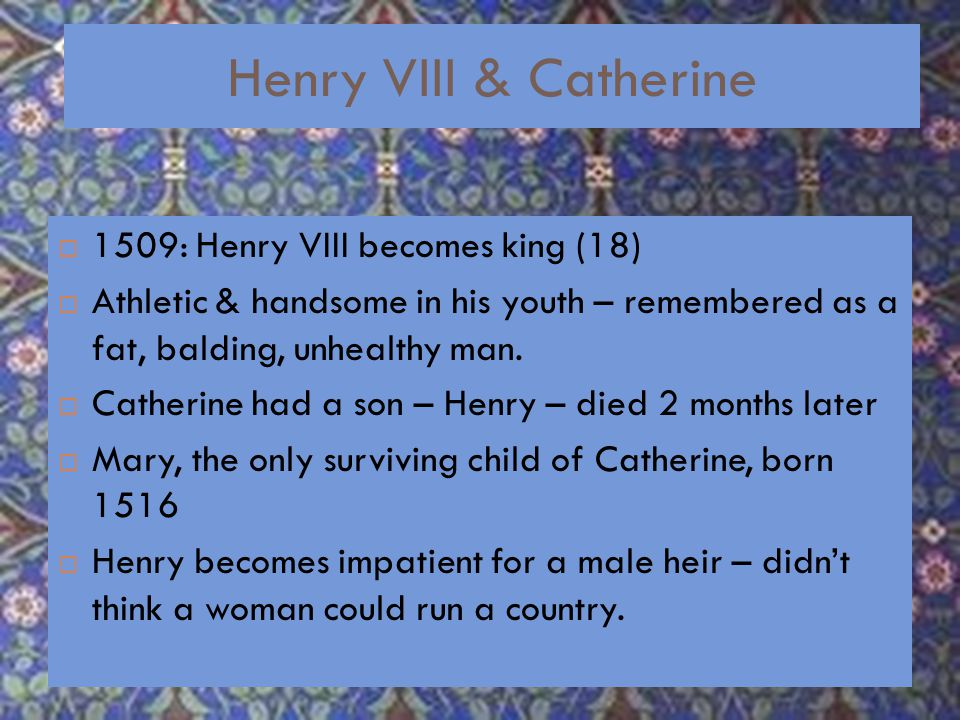 Henry VIII & Catherine  1509: Henry VIII becomes king (18)  Athletic & handsome in his youth – remembered as a fat, balding, unhealthy man.