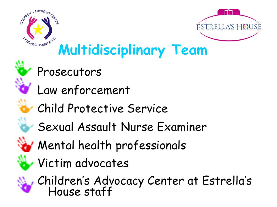 Multidisciplinary Team Prosecutors Law enforcement Child Protective Service Sexual Assault Nurse Examiner Mental health professionals Victim advocates Children's Advocacy Center at Estrella's House staff
