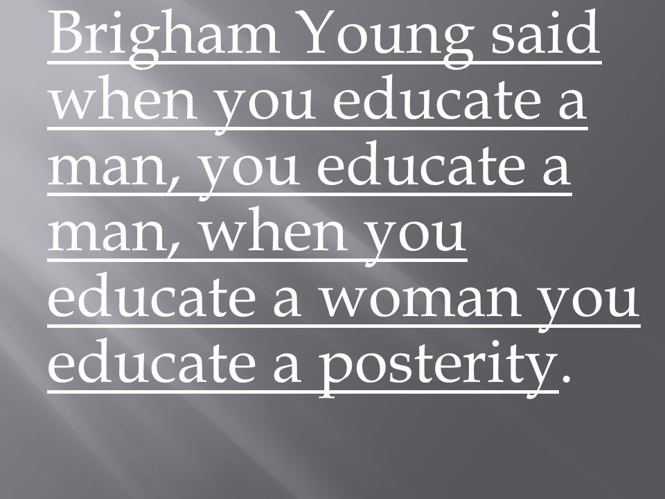 Brigham Young said when you educate a man, you educate a man, when you educate a woman you educate a posterity.