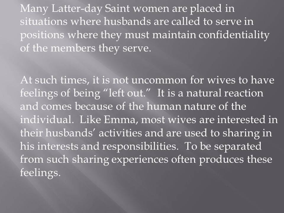Many Latter-day Saint women are placed in situations where husbands are called to serve in positions where they must maintain confidentiality of the members they serve.