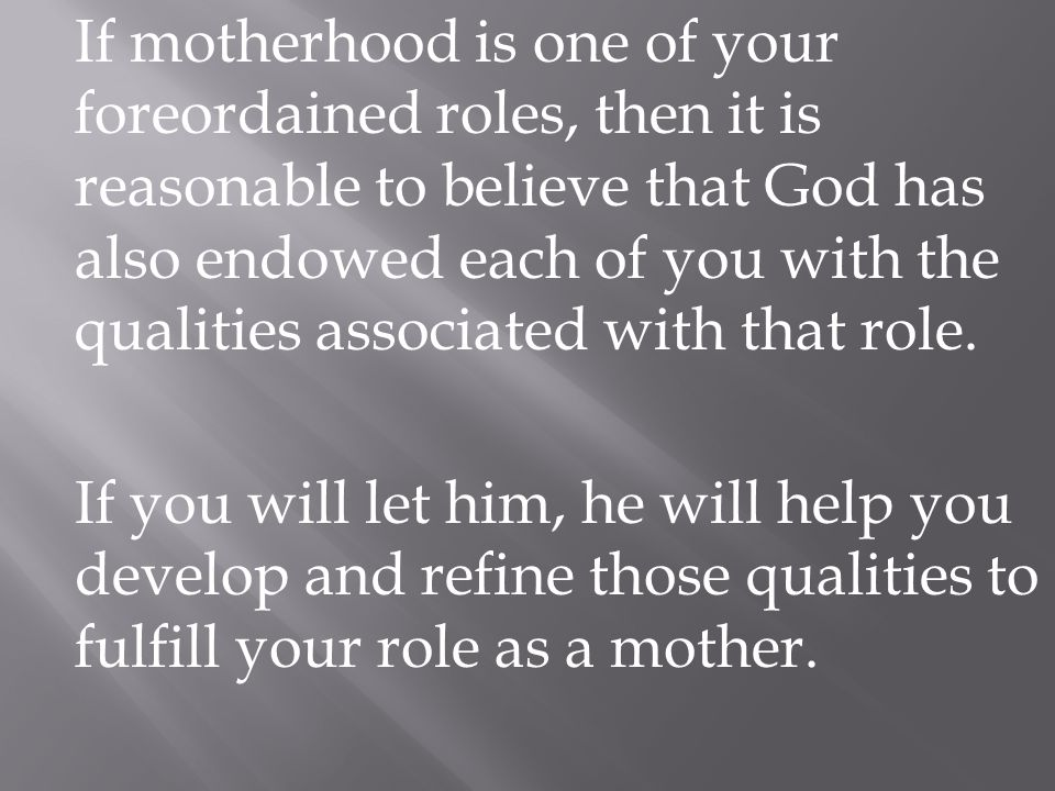 If motherhood is one of your foreordained roles, then it is reasonable to believe that God has also endowed each of you with the qualities associated with that role.