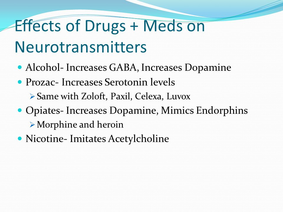Effects of Drugs + Meds on Neurotransmitters Alcohol- Increases GABA, Increases Dopamine Prozac- Increases Serotonin levels  Same with Zoloft, Paxil, Celexa, Luvox Opiates- Increases Dopamine, Mimics Endorphins  Morphine and heroin Nicotine- Imitates Acetylcholine