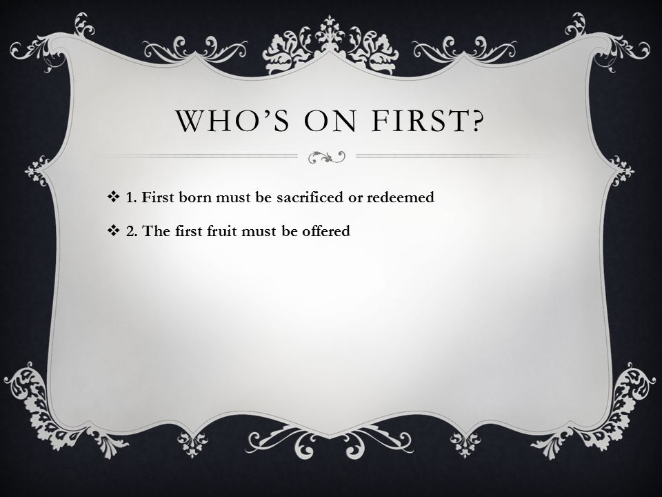 WHO'S ON FIRST  1. First born must be sacrificed or redeemed  2. The first fruit must be offered