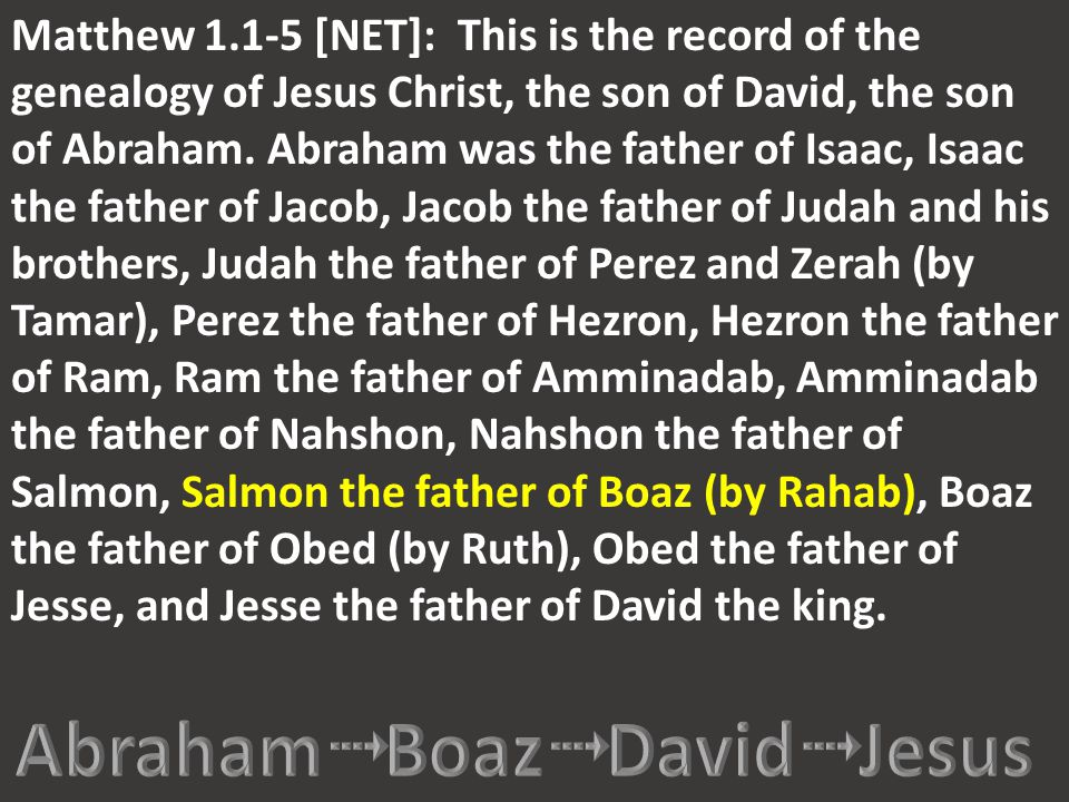 Matthew 1.1-5 [NET]: This is the record of the genealogy of Jesus Christ, the son of David, the son of Abraham. Abraham was the father of Isaac, Isaac