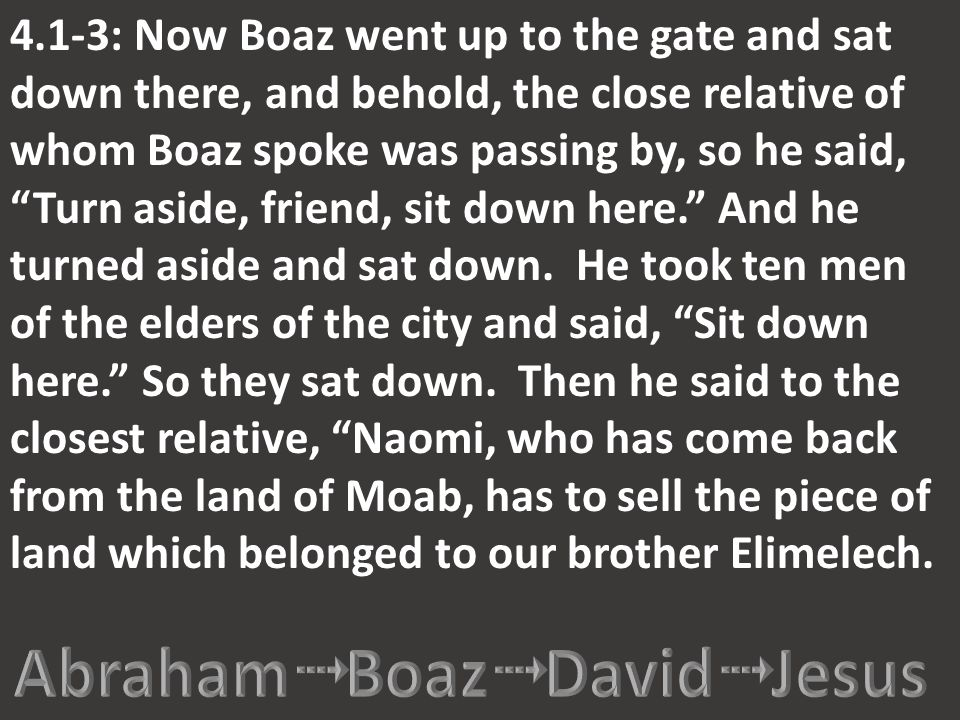 "4.1-3: Now Boaz went up to the gate and sat down there, and behold, the close relative of whom Boaz spoke was passing by, so he said, ""Turn aside, fri"