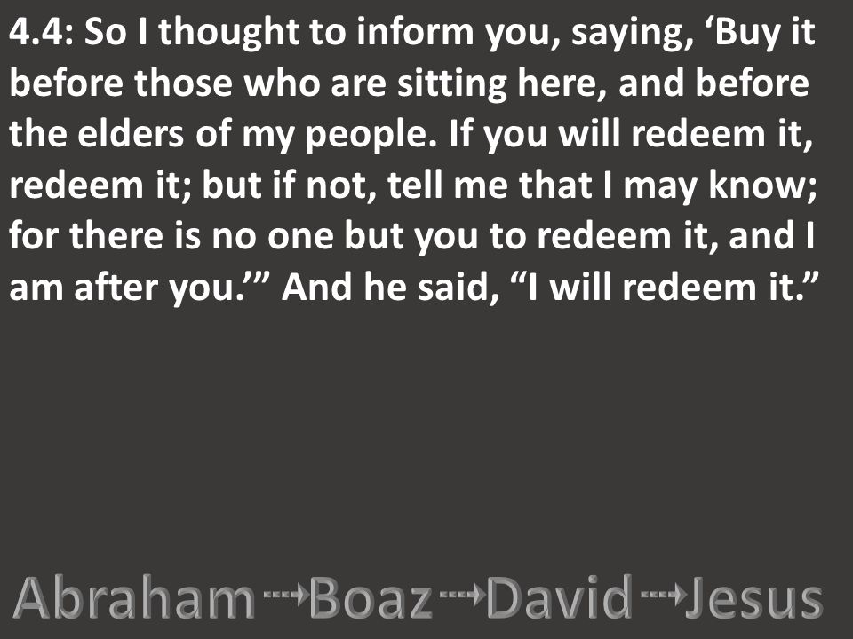 4.4: So I thought to inform you, saying, 'Buy it before those who are sitting here, and before the elders of my people. If you will redeem it, redeem