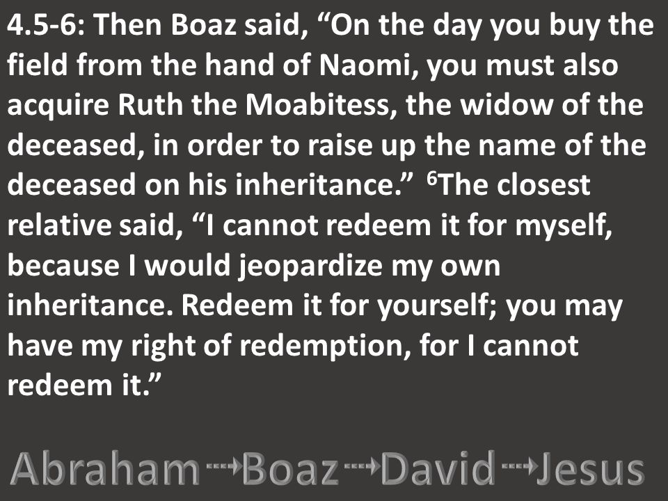 "4.5-6: Then Boaz said, ""On the day you buy the field from the hand of Naomi, you must also acquire Ruth the Moabitess, the widow of the deceased, in o"