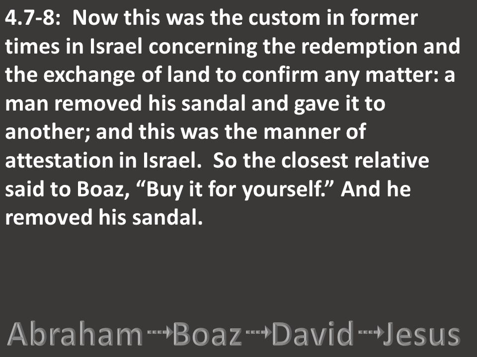 4.7-8: Now this was the custom in former times in Israel concerning the redemption and the exchange of land to confirm any matter: a man removed his s