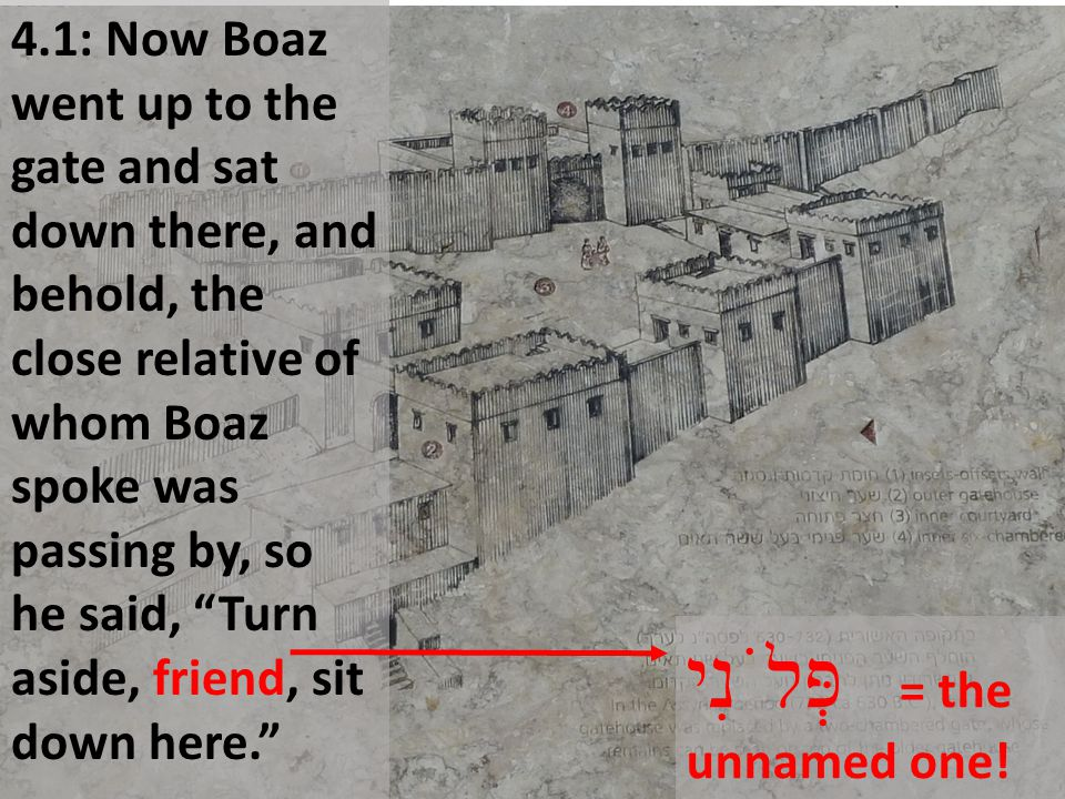 "4.1: Now Boaz went up to the gate and sat down there, and behold, the close relative of whom Boaz spoke was passing by, so he said, ""Turn aside, frien"