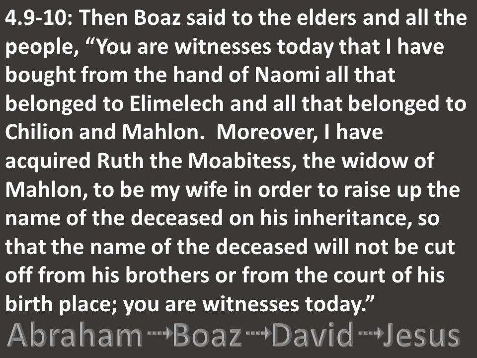 "4.9-10: Then Boaz said to the elders and all the people, ""You are witnesses today that I have bought from the hand of Naomi all that belonged to Elime"