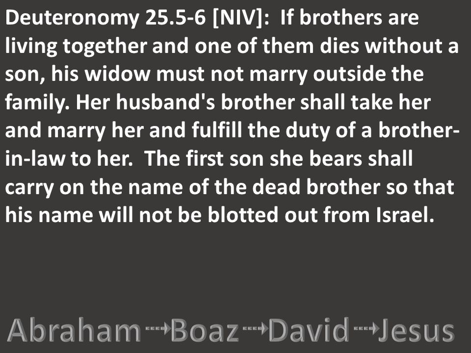 Deuteronomy 25.5-6 [NIV]: If brothers are living together and one of them dies without a son, his widow must not marry outside the family. Her husband