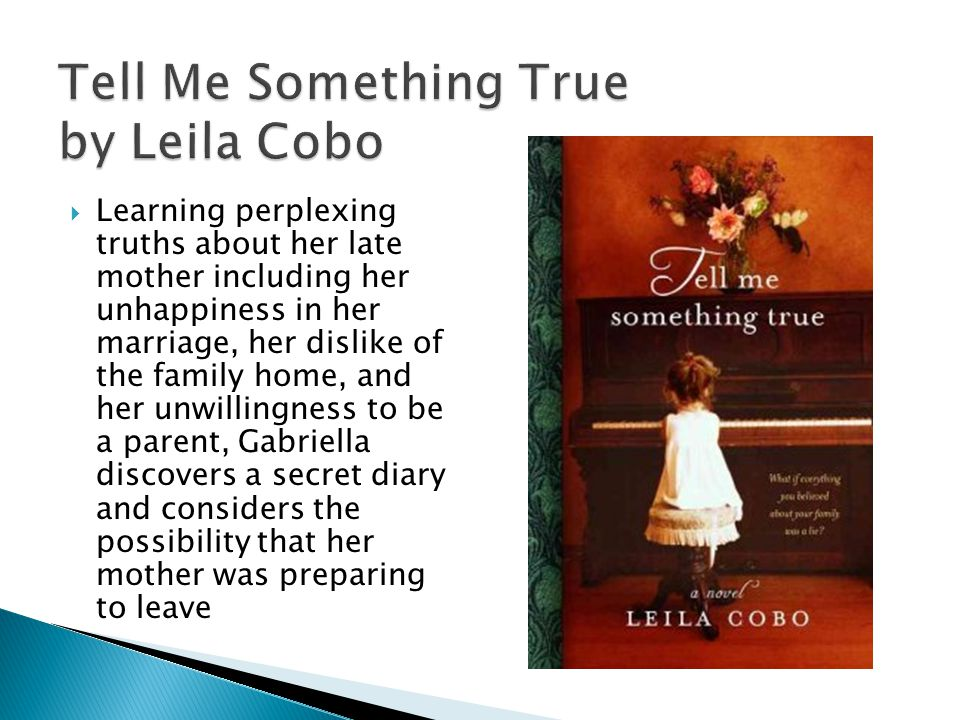 Tell Me Something True by Leila Cobo  Learning perplexing truths about her late mother including her unhappiness in her marriage, her dislike of the family home, and her unwillingness to be a parent, Gabriella discovers a secret diary and considers the possibility that her mother was preparing to leave