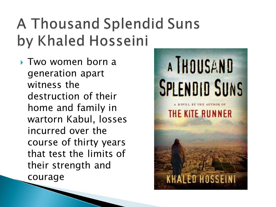 A Thousand Splendid Suns by Khaled Hosseini  Two women born a generation apart witness the destruction of their home and family in wartorn Kabul, losses incurred over the course of thirty years that test the limits of their strength and courage