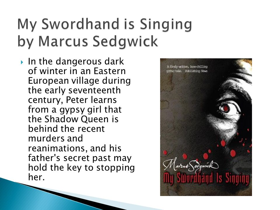 My Swordhand is Singing by Marcus Sedgwick  In the dangerous dark of winter in an Eastern European village during the early seventeenth century, Peter learns from a gypsy girl that the Shadow Queen is behind the recent murders and reanimations, and his father s secret past may hold the key to stopping her.