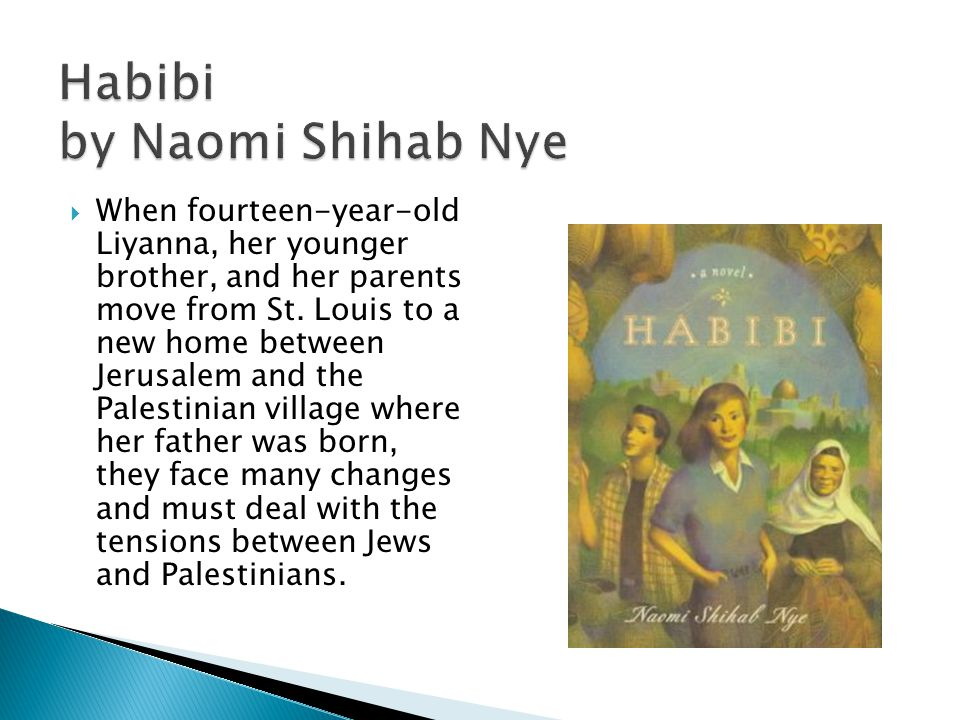 Habibi by Naomi Shihab Nye  When fourteen-year-old Liyanna, her younger brother, and her parents move from St.
