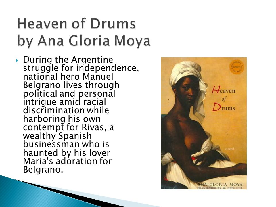 Heaven of Drums by Ana Gloria Moya  During the Argentine struggle for independence, national hero Manuel Belgrano lives through political and personal intrigue amid racial discrimination while harboring his own contempt for Rivas, a wealthy Spanish businessman who is haunted by his lover Maria s adoration for Belgrano.