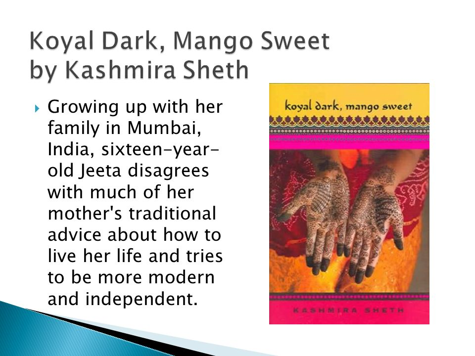 Koyal Dark, Mango Sweet by Kashmira Sheth  Growing up with her family in Mumbai, India, sixteen-year- old Jeeta disagrees with much of her mother s traditional advice about how to live her life and tries to be more modern and independent.