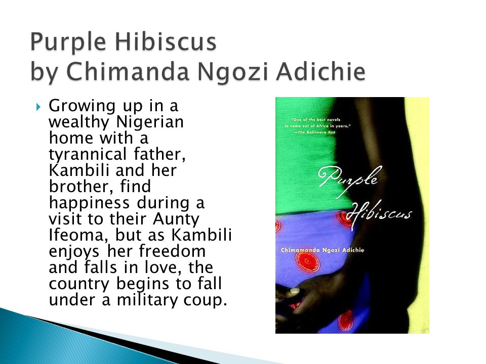 Purple Hibiscus by Chimanda Ngozi Adichie  Growing up in a wealthy Nigerian home with a tyrannical father, Kambili and her brother, find happiness during a visit to their Aunty Ifeoma, but as Kambili enjoys her freedom and falls in love, the country begins to fall under a military coup.