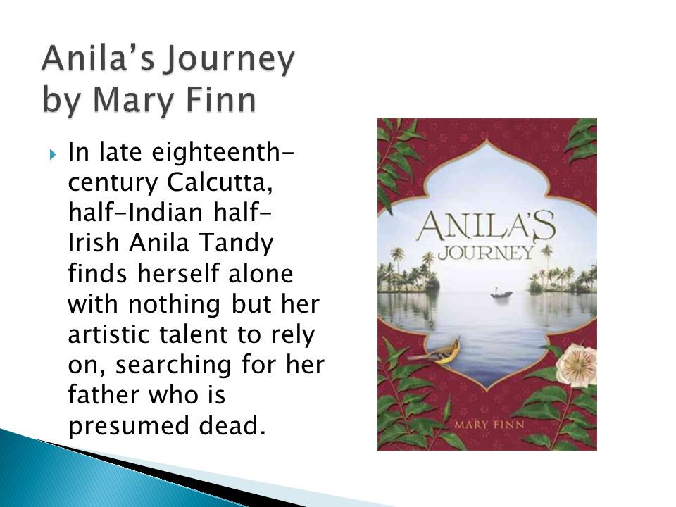 Anila's Journey by Mary Finn  In late eighteenth- century Calcutta, half-Indian half- Irish Anila Tandy finds herself alone with nothing but her artistic talent to rely on, searching for her father who is presumed dead.