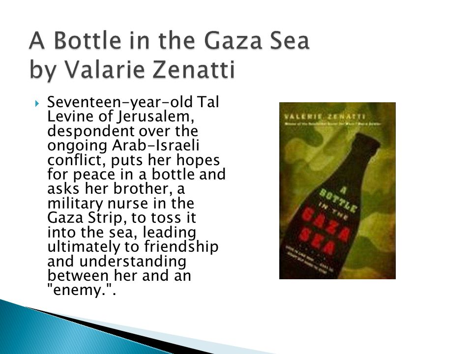 A Bottle in the Gaza Sea by Valarie Zenatti  Seventeen-year-old Tal Levine of Jerusalem, despondent over the ongoing Arab-Israeli conflict, puts her hopes for peace in a bottle and asks her brother, a military nurse in the Gaza Strip, to toss it into the sea, leading ultimately to friendship and understanding between her and an enemy. .