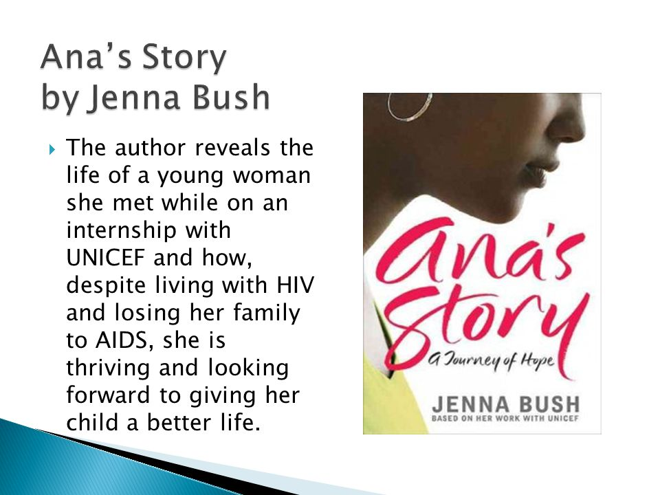 Ana's Story by Jenna Bush  The author reveals the life of a young woman she met while on an internship with UNICEF and how, despite living with HIV and losing her family to AIDS, she is thriving and looking forward to giving her child a better life.