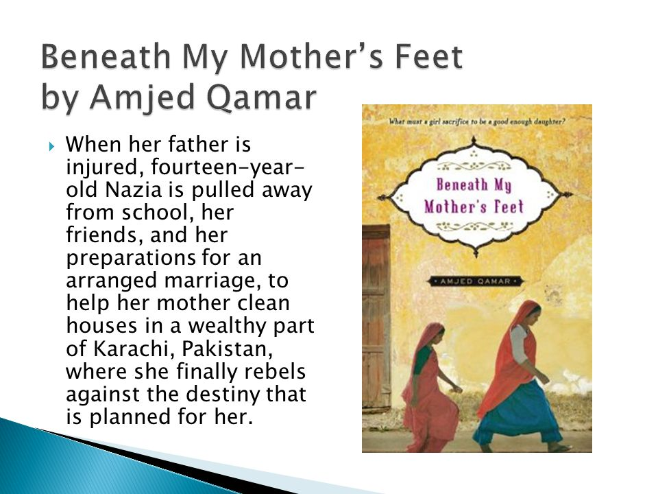 Beneath My Mother's Feet by Amjed Qamar  When her father is injured, fourteen-year- old Nazia is pulled away from school, her friends, and her preparations for an arranged marriage, to help her mother clean houses in a wealthy part of Karachi, Pakistan, where she finally rebels against the destiny that is planned for her.